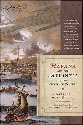 Havana and the Atlantic in the Sixteenth Century By De LA Fuente, Alejandro/ del Pino, Cesar Garcia (COL)/ Delgado, Bernardo Iglesias (COL)